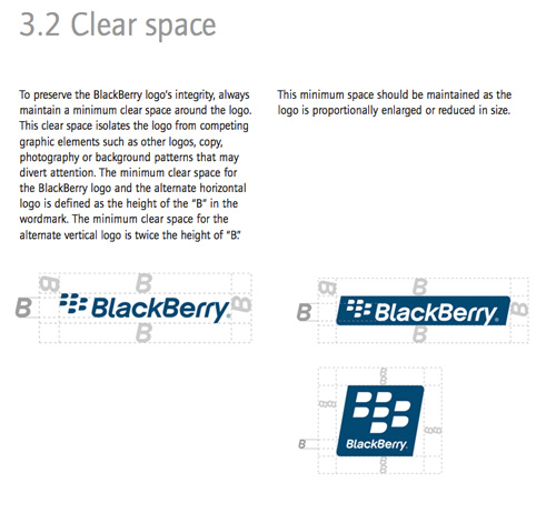 "To preserve the BlackBerry logo's integrity, always maintain a minimum clear space around the logo. This clear space isolates the logo from competing graphic elements such as other logos, copy, photography or background patterns that may divert attention. The minimum clear space for the BlackBerry logo and the alternate horizontal logo is defined as the height of the ""B"" in the wordmark. The minimum clear space for the alternate vertical logo is twice the height of ""B."" This minimum space should be maintained as the logo is proportionally enlarged or reduced in size."