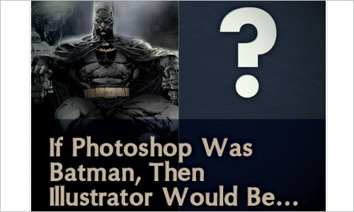 If Photoshop Was Batman, Then Illustrator Would Be...