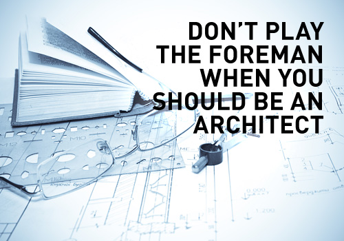 Don't play the foreman when you should be an architect