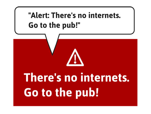 Alert reads alert there's no internets. Go to the pub.