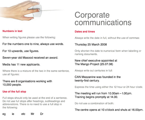Corporate Communications: Dates and times Always write the date in full, without the use of commas: Thursday 25 March 2008 Only shorten the date to numerical form when labelling or naming documents. New chief executive appointed at The Mango Project (25.07.08) Always write out centuries in full: CAN Mezzanine was founded in the twenty-first century. Express the time using either the 12 hour or 24 hour clock: The meeting will run from 10.00am – 1.00 pm. Training begins promptly at 4.00\. Do not use a combination of both: The centre opens at 10 o'clock and shuts at 16.00pm.